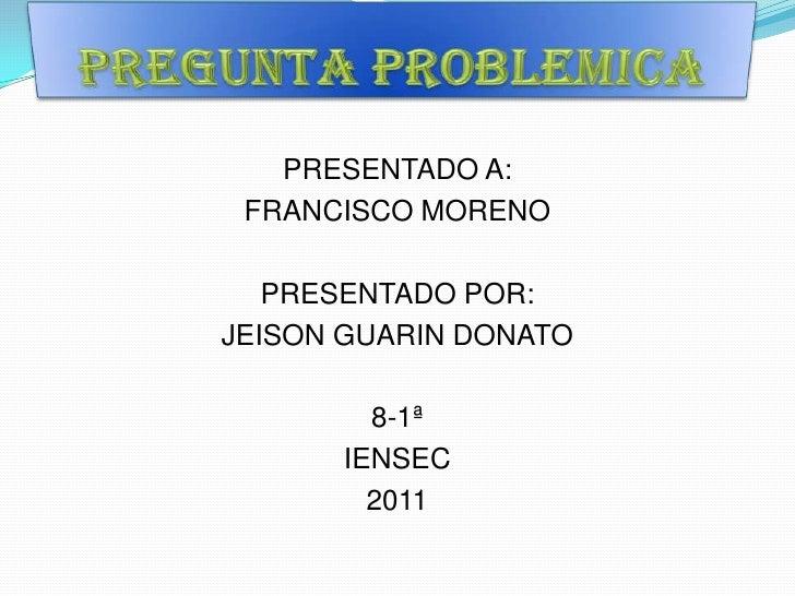 Pregunta problemica<br />PRESENTADO A:<br />FRANCISCO MORENO<br />PRESENTADO POR:<br />JEISON GUARIN DONATO <br />8-1ª<br ...