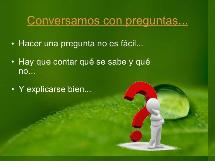 Conversamos con preguntas... <ul><ul><li>Hacer una pregunta no es fácil... </li></ul></ul><ul><ul><li>Hay que contar qué s...