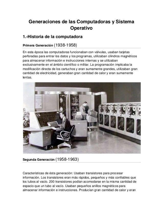 Generaciones de las Computadoras y SistemaOperativo1.-Historia de la computadoraPrimera Generación (1938-1958)En esta époc...