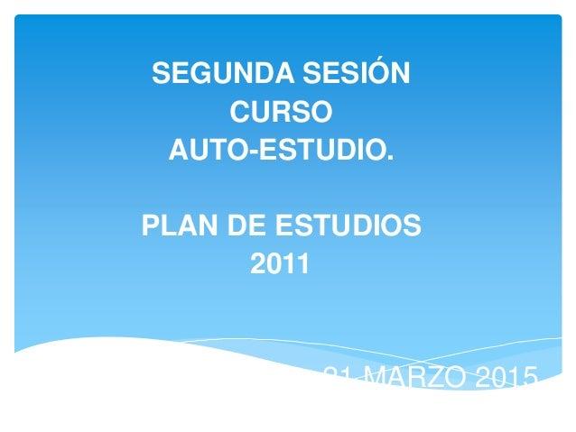 SEGUNDA SESIÓN CURSO AUTO-ESTUDIO. PLAN DE ESTUDIOS 2011 21 MARZO 2015