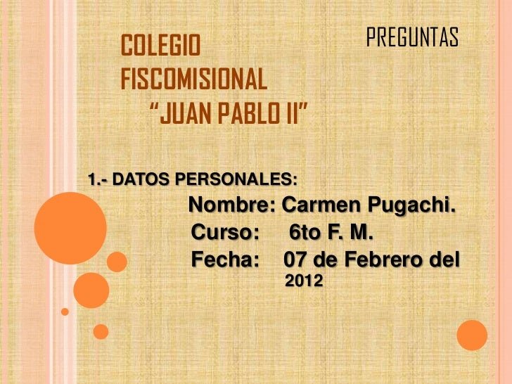 "COLEGIO                PREGUNTAS   FISCOMISIONAL      ""JUAN PABLO II""1.- DATOS PERSONALES:          Nombre: Carmen Pugachi..."