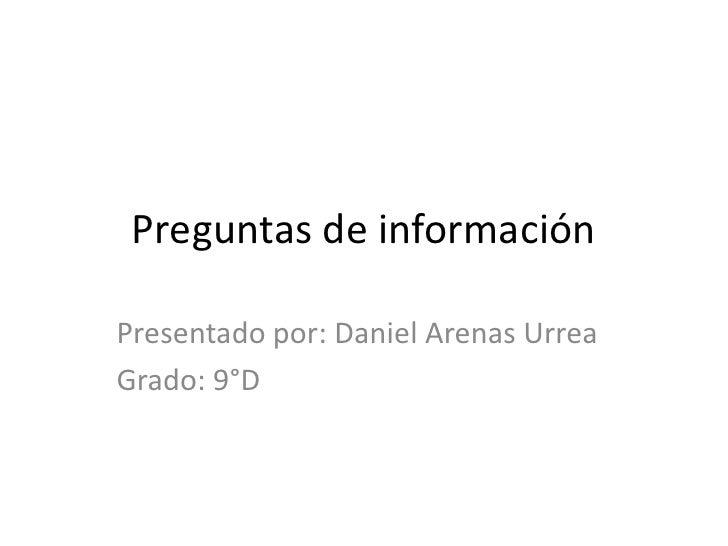 Preguntas de información<br />Presentado por: Daniel Arenas Urrea<br />Grado: 9°D<br />