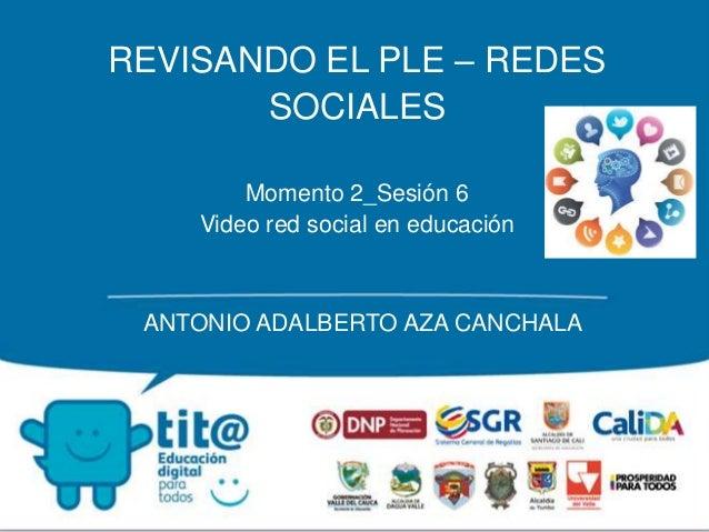 REVISANDO EL PLE – REDES SOCIALES Momento 2_Sesión 6 Video red social en educación ANTONIO ADALBERTO AZA CANCHALA