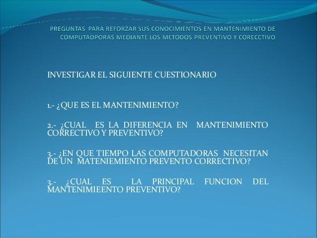 INVESTIGAR EL SIGUIENTE CUESTIONARIO 1.- ¿QUE ES EL MANTENIMIENTO? 2.- ¿CUAL ES LA DIFERENCIA EN CORRECTIVO Y PREVENTIVO? ...