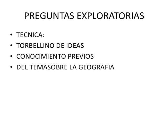PREGUNTAS EXPLORATORIAS • TECNICA: • TORBELLINO DE IDEAS • CONOCIMIENTO PREVIOS • DEL TEMASOBRE LA GEOGRAFIA