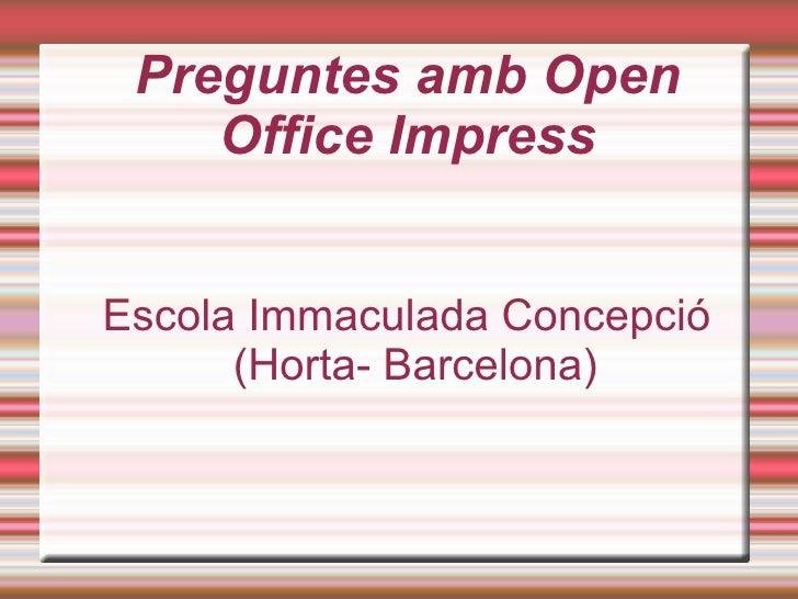 Preguntes amb Open Office Impress <ul><ul><li>Escola Immaculada Concepció (Horta- Barcelona) </li></ul></ul>