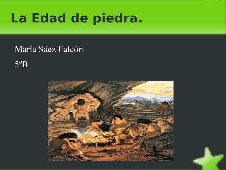 La Edad de piedra. <ul><li>María Sáez Falcón