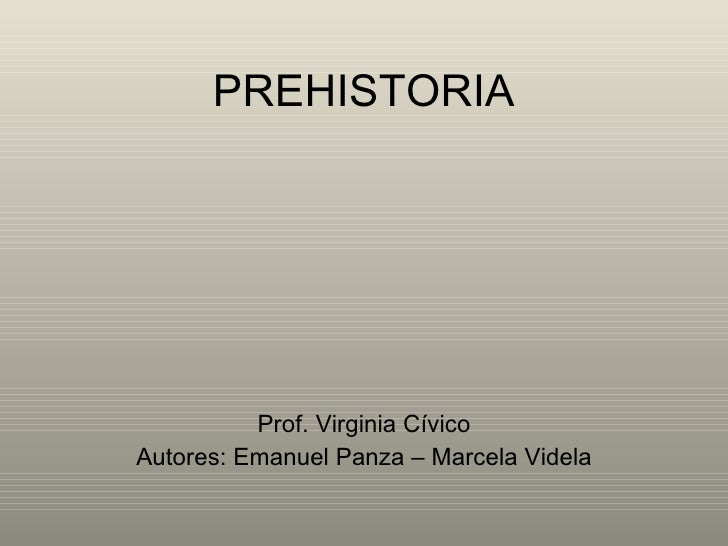 PREHISTORIA Prof. Virginia Cívico Autores: Emanuel Panza – Marcela Videla