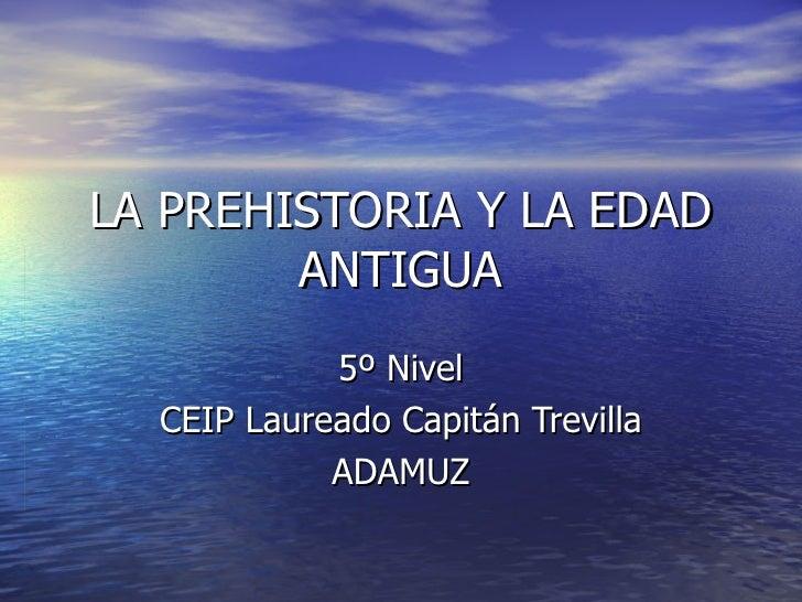 LA PREHISTORIA Y LA EDAD ANTIGUA 5º Nivel CEIP Laureado Capitán Trevilla ADAMUZ