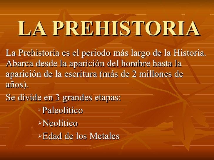 LA PREHISTORIA <ul><li>La Prehistoria es el periodo más largo de la Historia. Abarca desde la aparición del hombre hasta l...
