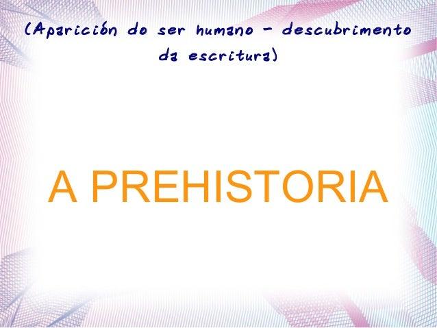 A PREHISTORIA (Aparición do ser humano - descubrimento da escritura)