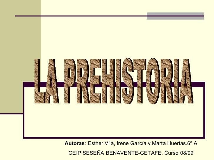 LA PREHISTORIA Autoras : Esther Vila, Irene García y Marta Huertas.6º A CEIP SESEÑA BENAVENTE-GETAFE. Curso 08/09