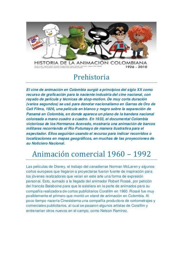 Prehistoria El cine de animación en Colombia surgió a principios del siglo XX como recurso de graficación para la naciente...