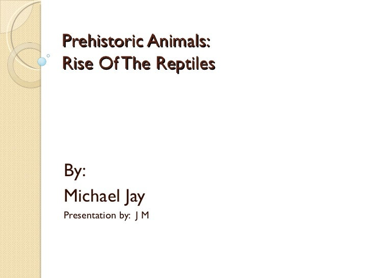 Prehistoric Animals:Rise Of The ReptilesBy:Michael JayPresentation by: J M