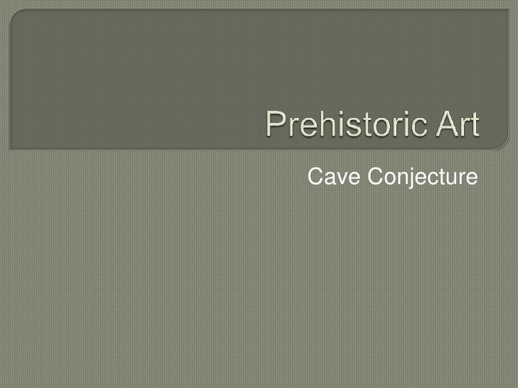Prehistoric Art<br />Cave Conjecture<br />