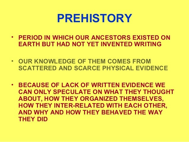 PREHISTORY • PERIOD IN WHICH OUR ANCESTORS EXISTED ON EARTH BUT HAD NOT YET INVENTED WRITING • OUR KNOWLEDGE OF THEM COMES...