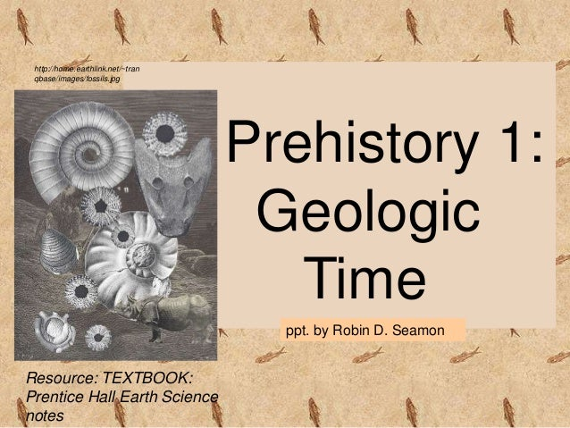 Prehistory 1: Geologic Time ppt. by Robin D. Seamon Resource: TEXTBOOK: Prentice Hall Earth Science notes http://home.eart...