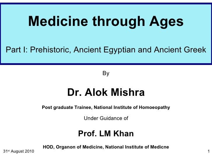 Medicine through Ages Part I: Prehistoric, Ancient Egyptian and Ancient Greek By Dr. Alok Mishra Post graduate Trainee, Na...