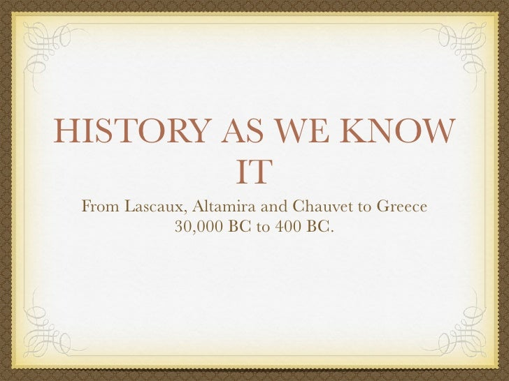 HISTORY AS WE KNOW         IT From Lascaux, Altamira and Chauvet to Greece            30,000 BC to 400 BC.