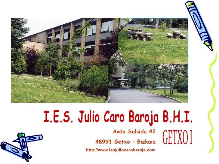 I.E.S. Julio Caro Baroja B.H.I. GETXO I Avda Salsidu 42 48991 Getxo – Bizkaia http://www.iesjuliocarobaroja.com