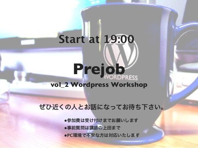 Start at 19:00      Prejob vol_2 Wordpress Workshopぜひ近くの人とお話になってお待ち下さい。    •参加費は受け付けまでお願いします    •事前質問は講師の上田まで    •PC環境で不安な...