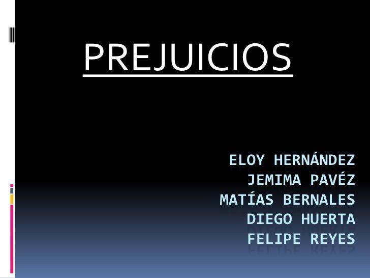 PREJUICIOS<br />Eloy HernándezJemima pavézMatías bernalesdiego huertaFelipe reyes<br />