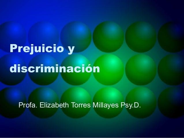 Prejuicio y discriminación Profa. Elizabeth Torres Millayes Psy.D.