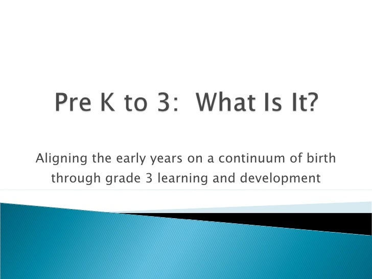 Aligning the early years on a continuum of birth   through grade 3 learning and development