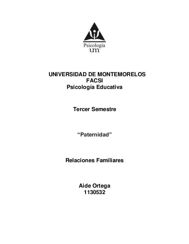 """UNIVERSIDAD DE MONTEMORELOS FACSI Psicología Educativa Tercer Semestre """"Paternidad"""" Relaciones Familiares Aide Ortega 1130..."""