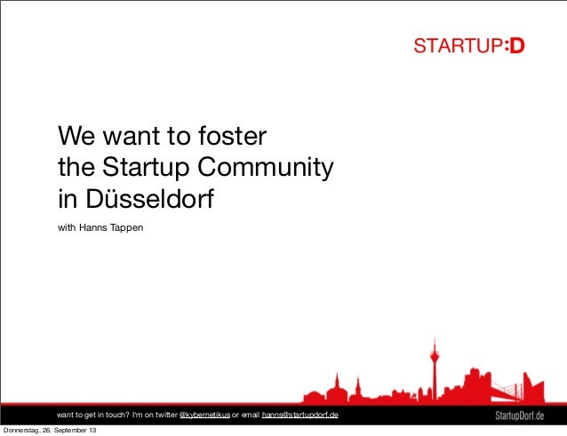 We want to foster the Startup Community in Düsseldorf with Hanns Tappen want to get in touch? I'm on twitter @kybernetikus...