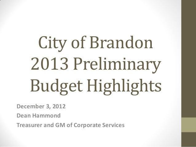 City of Brandon    2013 Preliminary    Budget HighlightsDecember 3, 2012Dean HammondTreasurer and GM of Corporate Services