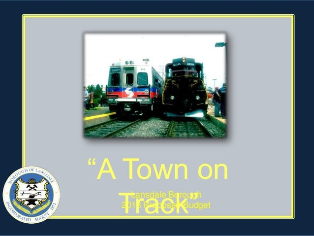 """""""A Town on  Track""""    Lansdale Borough  2013 Proposed Budget"""