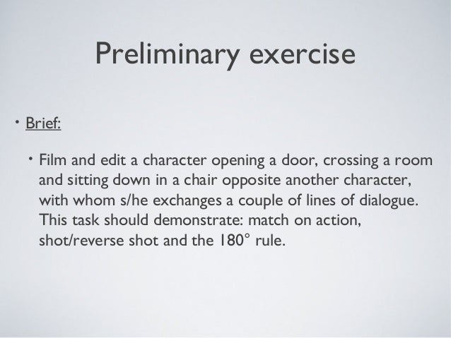 Preliminary exercise •  Brief: •  Film and edit a character opening a door, crossing a room and sitting down in a chair op...