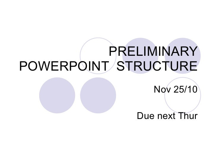 PRELIMINARY POWERPOINT  STRUCTURE Nov 25/10 Due next Thur