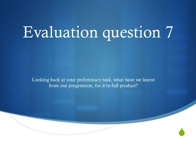 S Evaluation question 7 Looking back at your preliminary task, what have we learnt from our progression, for it to full pr...