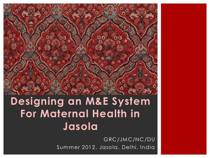 Designing an M&E System For Maternal Health in         Jasola                     GRC/JMC/NC/DU       Summer 2012, Jasola,...