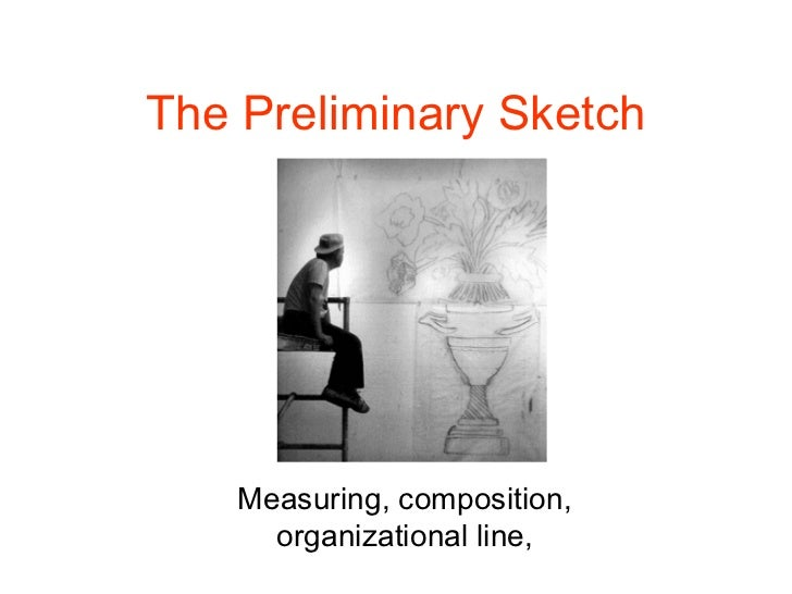 The Preliminary Sketch    Measuring, composition,      organizational line,