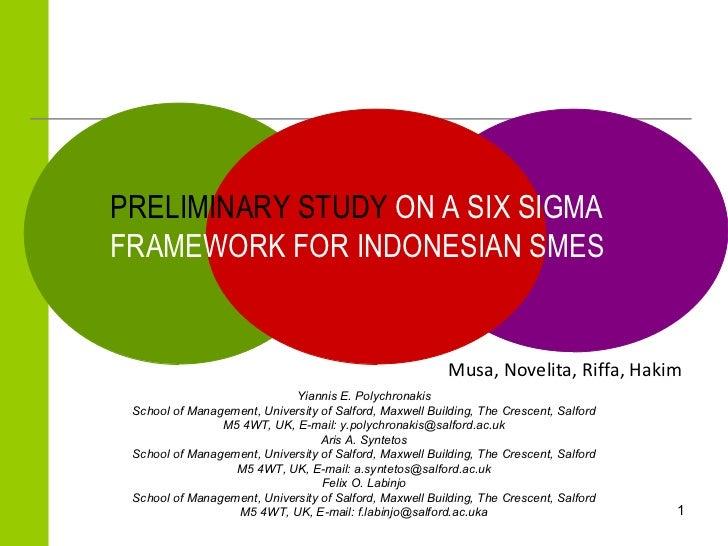 PRELIMINARY STUDY  ON A SIX SIGMA FRAMEWORK FOR INDONESIAN SMES  M usa ,  Novelita ,  Riffa ,  Hakim  Yiannis E. Polychron...