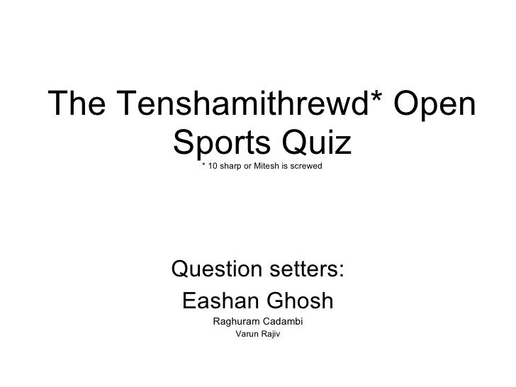 The Tenshamithrewd* Open Sports Quiz * 10 sharp or Mitesh is screwed Question setters: Eashan Ghosh Raghuram Cadambi Varun...