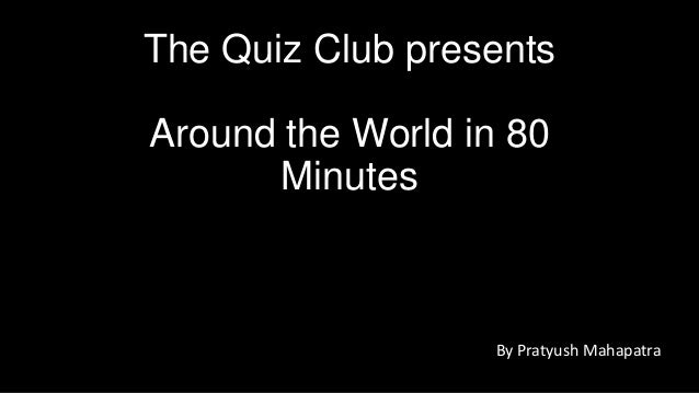 The Quiz Club presents Around the World in 80 Minutes  By Pratyush Mahapatra