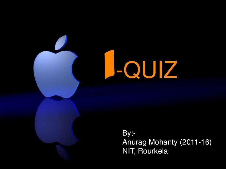i-QUIZ By:- Anurag Mohanty (2011-16) NIT, Rourkela
