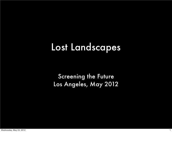 Lost Landscapes                           Screening the Future                          Los Angeles, May 2012Wednesday, Ma...