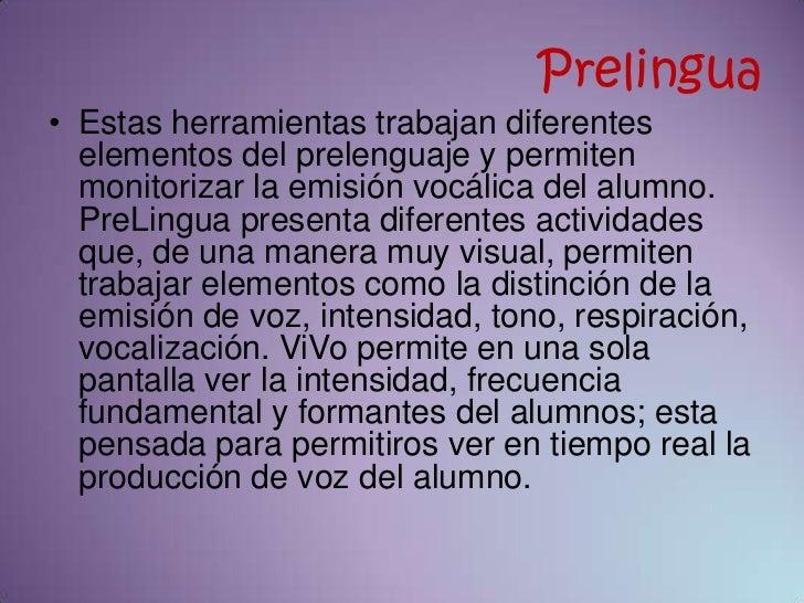 Prelingua• Estas herramientas trabajan diferentes  elementos del prelenguaje y permiten  monitorizar la emisión vocálica d...