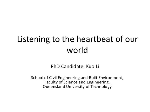 Listening to the heartbeat of our world PhD Candidate: Kuo Li School of Civil Engineering and Built Environment, Faculty o...
