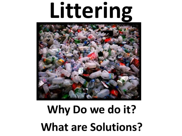 Littering Why Do we do it? What are Solutions?