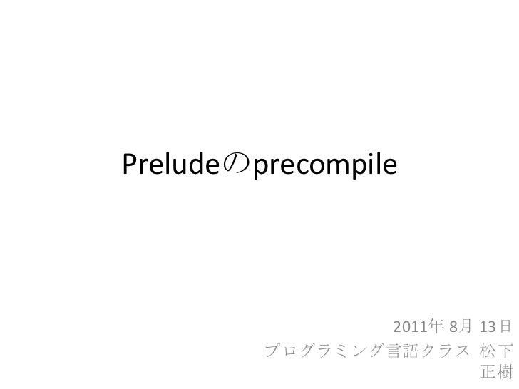 Preludeのprecompile<br />2011年 8月 13日<br />プログラミング言語クラス  松下 正樹<br />