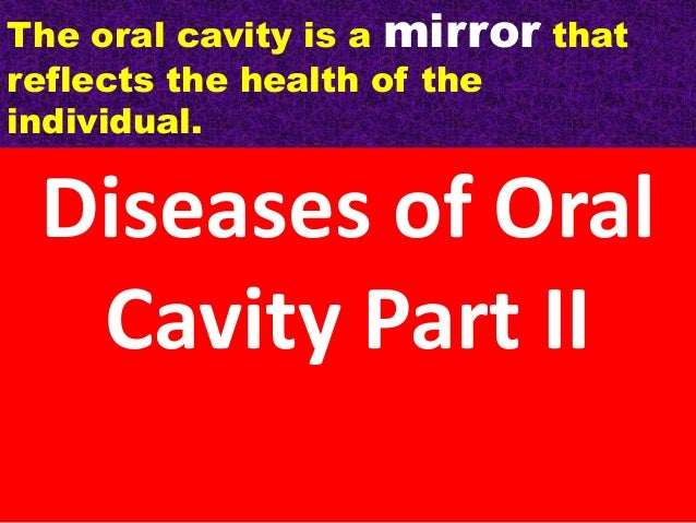 The oral cavity is a mirror that reflects the health of the individual.  Diseases of Oral Cavity Part II