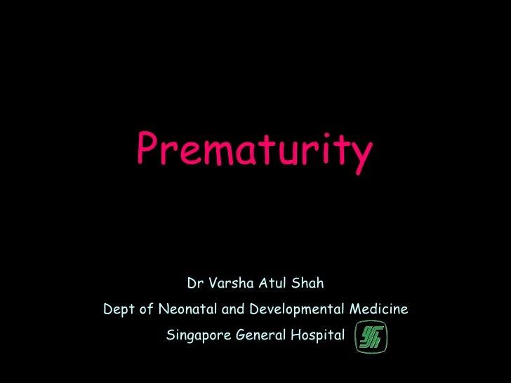 Prematurity           Dr Varsha Atul ShahDept of Neonatal and Developmental Medicine        Singapore General Hospital