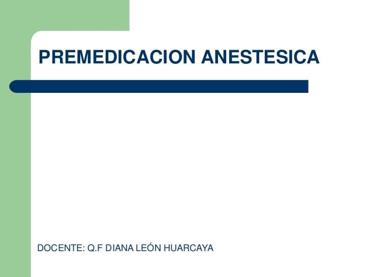 PREMEDICACION ANESTESICADOCENTE: Q.F DIANA LEÓN HUARCAYA
