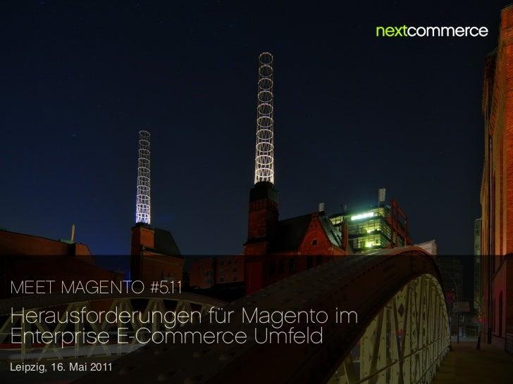 MEET MAGENTO #5.11Herausforderungen für Magento imEnterprise E-Commerce UmfeldLeipzig, 16. Mai 2011